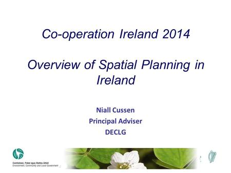 Niall Cussen Principal Adviser DECLG Co-operation Ireland 2014 Overview of Spatial Planning in Ireland.