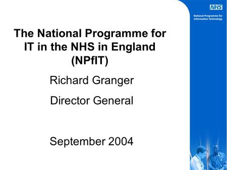 The National Programme for IT in the NHS in England (NPfIT) Richard Granger Director General September 2004.