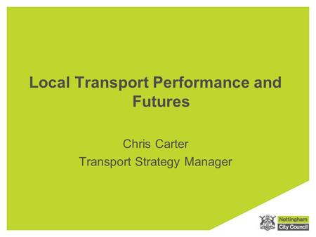 Local Transport Performance and Futures Chris Carter Transport Strategy Manager.