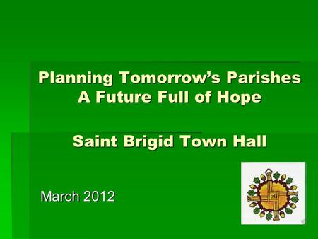 Planning Tomorrow's Parishes A Future Full of Hope Saint Brigid Town Hall March 2012.