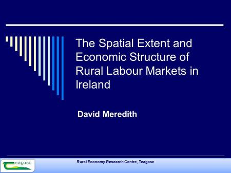 Rural Economy Research Centre, Teagasc The Spatial Extent and Economic Structure of Rural Labour Markets in Ireland David Meredith.
