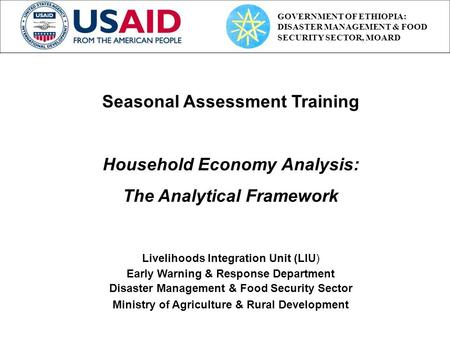 Seasonal Assessment Training Household Economy Analysis: The Analytical Framework Livelihoods Integration Unit (LIU) Early Warning & Response Department.