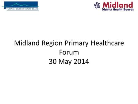 Midland Region Primary Healthcare Forum 30 May 2014.