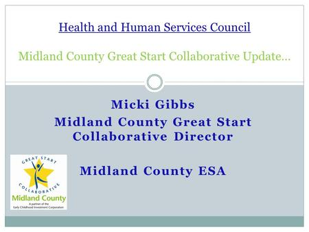 Micki Gibbs Midland County Great Start Collaborative Director Midland County ESA Health and Human Services Council Midland County Great Start Collaborative.