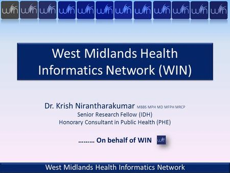 West Midlands Health Informatics Network (WIN) Dr. Krish Nirantharakumar MBBS MPH MD MFPH MRCP Senior Research Fellow (IDH) Honorary Consultant in Public.