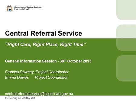 "Central Referral Service ""Right Care, Right Place, Right Time"" General Information Session - 30 th October 2013 Frances Downey Project Coordinator Emma."