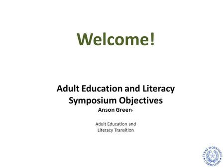 Adult Education and Literacy Symposium Objectives Anson Green * Adult Education and Literacy Transition Welcome!