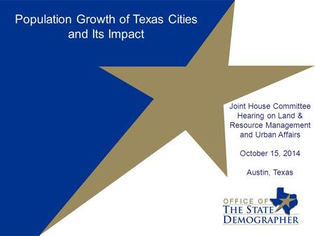 Joint House Committee Hearing on Land & Resource Management and Urban Affairs October 15, 2014 Austin, Texas Population Growth of Texas Cities and Its.