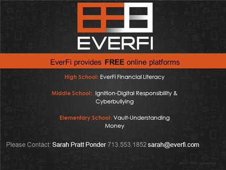 ©EverFi, Inc. All rights reserved. Please Contact: Sarah Pratt Ponder 713.553.1852 EverFi provides FREE online platforms High School: