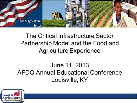 1 The Critical Infrastructure Sector Partnership Model and the Food and Agriculture Experience June 11, 2013 AFDO Annual Educational Conference Louisville,