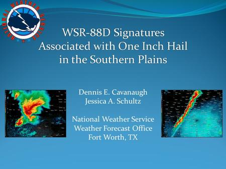 WSR-88D Signatures Associated with One Inch Hail in the Southern Plains Dennis E. Cavanaugh Jessica A. Schultz National Weather Service Weather Forecast.