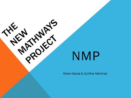 THE NEW MATHWAYS PROJECT NMP Alison Garza & Cynthia Martinez.