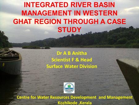 INTEGRATED RIVER BASIN MANAGEMENT IN WESTERN GHAT REGION THROUGH A CASE STUDY Dr A B Anitha Scientist F & Head Surface Water Division Centre for Water.