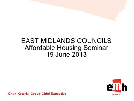 EAST MIDLANDS COUNCILS Affordable Housing Seminar 19 June 2013 Chan Kataria, Group Chief Executive.