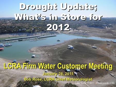Drought Update; What's in Store for 2012 LCRA Firm Water Customer Meeting January 26, 2011 Bob Rose, LCRA Chief Meteorologist.