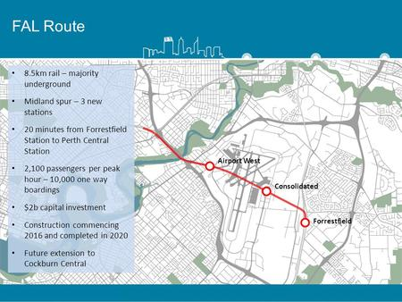 FAL Route 8.5km rail – majority underground Midland spur – 3 new stations 20 minutes from Forrestfield Station to Perth Central Station 2,100 passengers.
