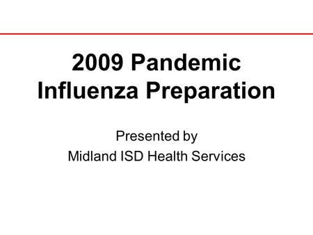 2009 Pandemic Influenza Preparation Presented by Midland ISD Health Services.