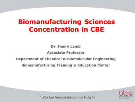 Biomanufacturing Sciences Concentration in CBE Dr. Henry Lamb Associate Professor Department of Chemical & Biomolecular Engineering Biomanufacturing Training.