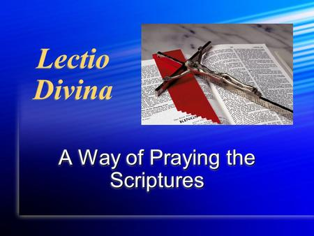 "Lectio Divina A Way of Praying the Scriptures. ""We wish to see Jesus"" Jn 12:21 ""The contemplation of Christ's face cannot fail to be inspired by all that."
