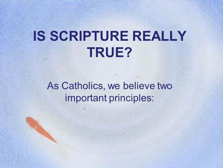 IS SCRIPTURE REALLY TRUE? As Catholics, we believe two important principles: