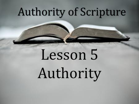 "Authority of Scripture Lesson 5 Authority. ""The authority of Scripture means that all the words in Scripture are God's words in such a way that to disbelieve."