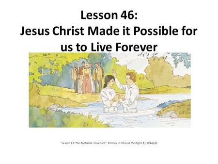 "Lesson 46: Jesus Christ Made it Possible for us to Live Forever ""Lesson 13: The Baptismal Covenant,"" Primary 3: Choose the Right B, (1994),61."