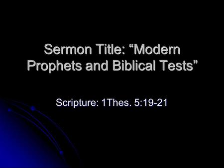 "Sermon Title: ""Modern Prophets and Biblical Tests"" Scripture: 1Thes. 5:19-21."