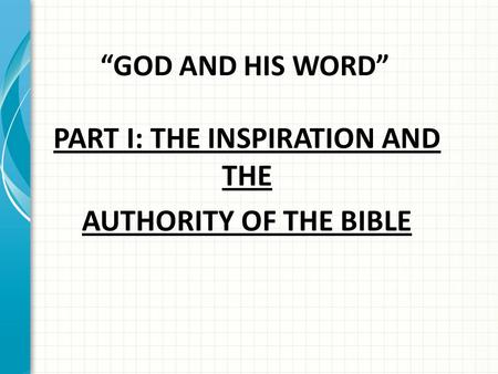 """GOD AND HIS WORD"" PART I: THE INSPIRATION AND THE AUTHORITY OF THE BIBLE."