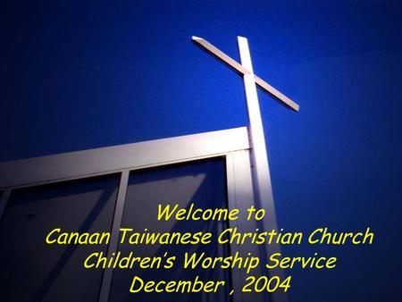 Welcome to Canaan Taiwanese Christian Church Children's Worship Service December, 2004.