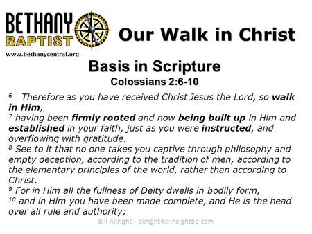 Bill Akright -  Our Walk in Christ Basis in Scripture Colossians 2:6-10 6 Therefore as you have received Christ.