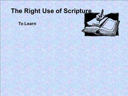 The Right Use of Scripture To Learn. Proverbs 2:1-5 My son, if you receive my words, And treasure my commands within you, So that you incline your ear.