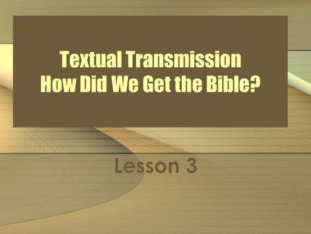 Textual Transmission How Did We Get the Bible? Lesson 3.