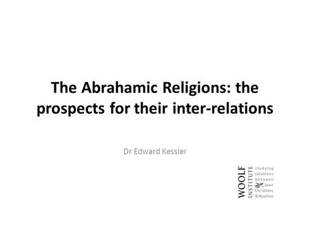 The Abrahamic Religions: the prospects for their inter-relations Dr Edward Kessler.