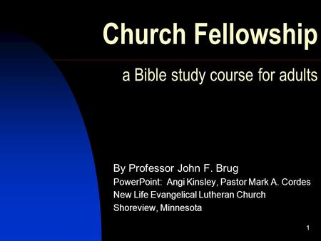 1 Church Fellowship a Bible study course for adults By Professor John F. Brug PowerPoint: Angi Kinsley, Pastor Mark A. Cordes New Life Evangelical Lutheran.