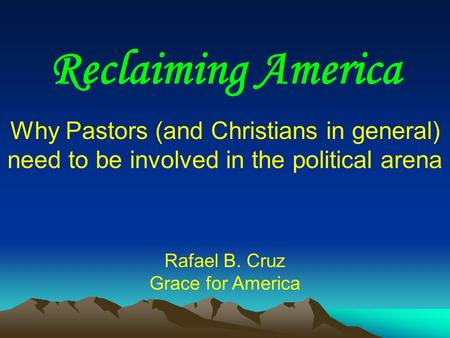 Reclaiming America Why Pastors (and Christians in general) need to be involved in the political arena Rafael B. Cruz Grace for America.