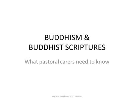 BUDDHISM & BUDDHIST SCRIPTURES What pastoral carers need to know MACCM.Buddhism.5/3/13.RGP.v1.