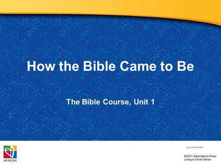 How the Bible Came to Be The Bible Course, Unit 1 Document # TX001067.