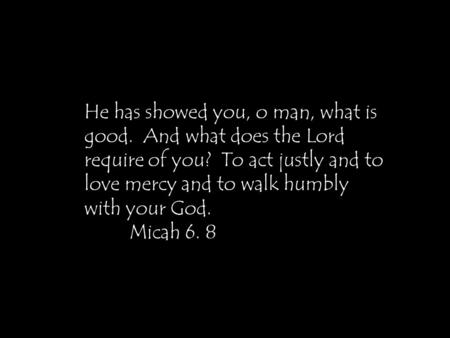 He has showed you, o man, what is good. And what does the Lord require of you? To act justly and to love mercy and to walk humbly with your God. Micah.