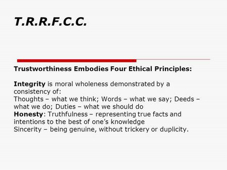 T.R.R.F.C.C. Trustworthiness Embodies Four Ethical Principles: Integrity is moral wholeness demonstrated by a consistency of: Thoughts – what we think;