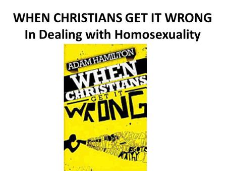WHEN CHRISTIANS GET IT WRONG In Dealing with Homosexuality.