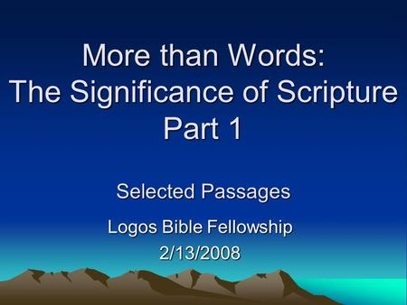 More than Words: The Significance of Scripture Part 1 Selected Passages Logos Bible Fellowship 2/13/2008.