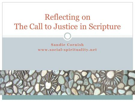Sandie Cornish www.social-spirituality.net Reflecting on The Call to Justice in Scripture.