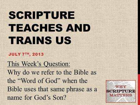 "SCRIPTURE TEACHES AND TRAINS US JULY 7 TH, 2013 This Week's Question: Why do we refer to the Bible as the ""Word of God"" when the Bible uses that same phrase."