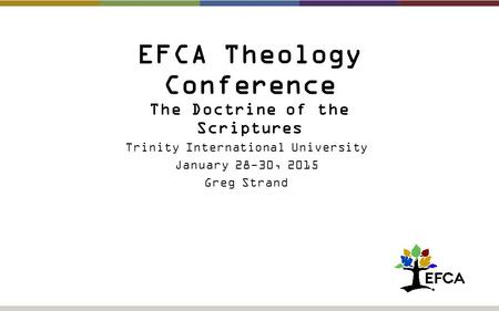 EFCA Theology Conference The Doctrine of the Scriptures Trinity International University January 28-30, 2015 Greg Strand.