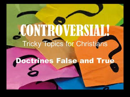 CONTROVERSIAL! Tricky Topics for Christians Doctrines False and True.