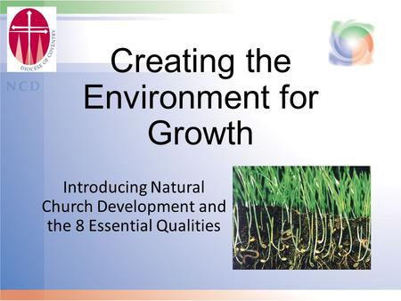 Creating the Environment for Growth Introducing Natural Church Development and the 8 Essential Qualities.