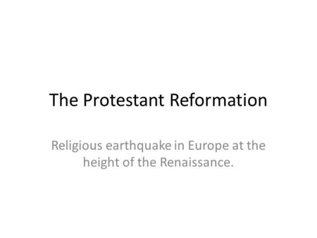 The Protestant Reformation Religious earthquake in Europe at the height of the Renaissance.