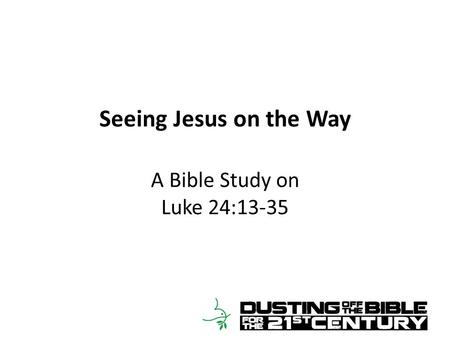 Seeing Jesus on the Way A Bible Study on Luke 24:13-35.