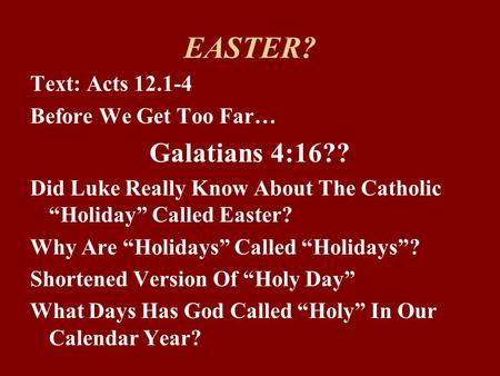 "EASTER? Text: Acts 12.1-4 Before We Get Too Far… Galatians 4:16?? Did Luke Really Know About The Catholic ""Holiday"" Called Easter? Why Are ""Holidays"" Called."
