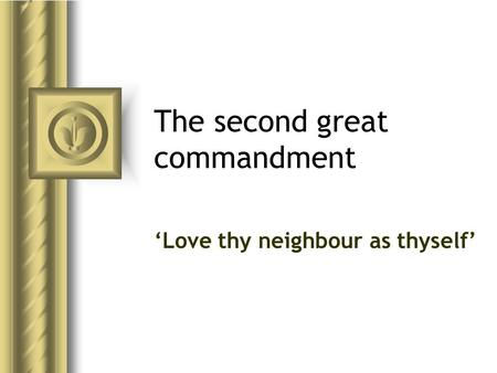 The second great commandment 'Love thy neighbour as thyself'